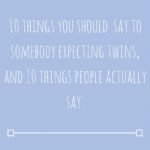 Ten things you should say to someone expecting twins, and ten things people actually say