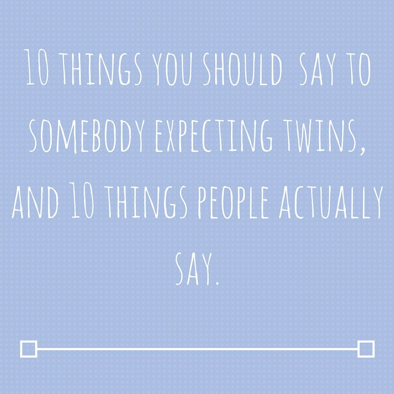 10 things you should say to somebody expecting twins, and 10 things people actually say badge
